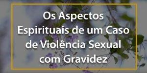 Os Aspectos Espirituais de um Caso de Violência Sexual com Gravidez - 1024x512p 3