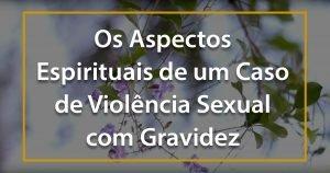 Os Aspectos Espirituais de um Caso de Violência Sexual com Gravidez - 1200x630p 3