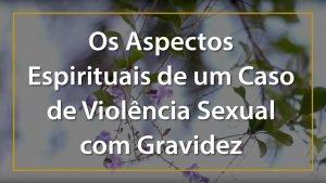 Os Aspectos Espirituais de um Caso de Violência Sexual com Gravidez - 1920x1080p 3