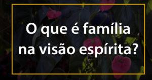 O que é família na visão espirita - 1200x630p 3